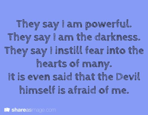 They say I am powerful. They say I am the darkness. They say I instill fear into the hearts of many. It is even said that the Devil himself is afraid of me.