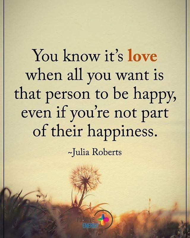 You know it's love when all you want is that person to be happy, even if you're not part of their happiness/ - Julia Roberts. #positiveenergyplus