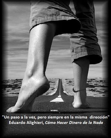 """""""Un paso a la vez, pero siempre en la misma dirección"""" Eduardo Alighieri, en su libro """"COMO HACER DINERO DE LA NADA"""""""