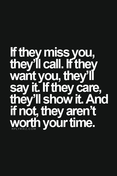If they miss you, they'll call. If they want you, they'll say it. If they care, they'll show it. And if not, they are not worth your time