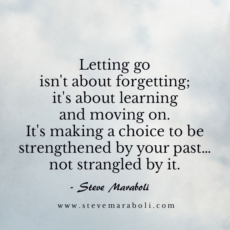 Letting go isn't about forgetting; it's about learning and moving on. It's making a choice to be strengthened by your past… not strangled by it. - Steve Maraboli