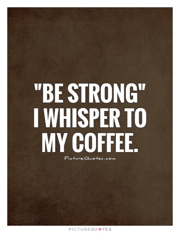 """""""Be strong"""" I whisper to my coffee. Picture Quotes."""