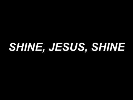SHINE, JESUS, SHINE. Shine, Jesus, shine; Fill this land with the Father's glory. Blaze, Spirit, blaze; Set our hearts on fire.