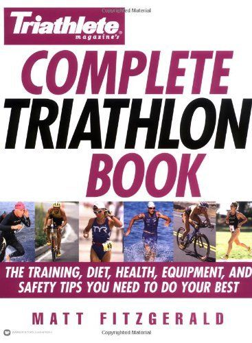 Triathlete Magazine's Complete Triathlon Book: The Training, Diet, Health, Equipment, and Safety Tips You Need to Do Your Best by Matt Fitzgerald.