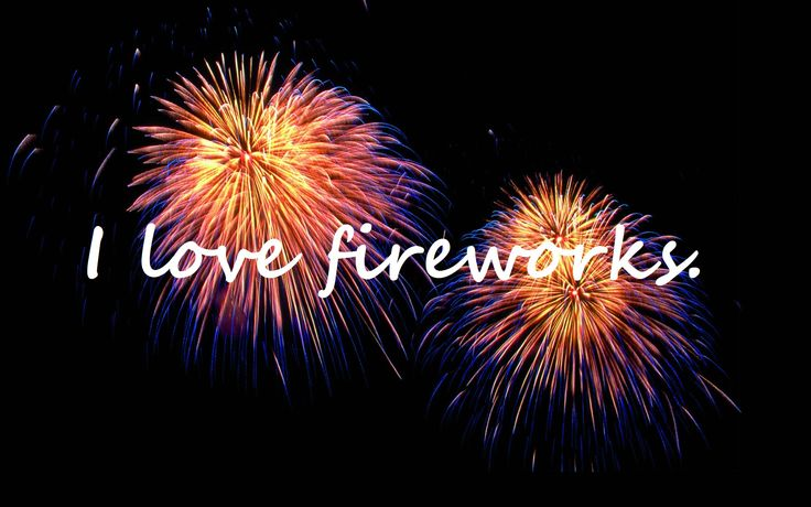 Fireworks are so pretty and I love the loud noises they make (: