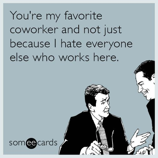 You're my favorite coworker and not just because I hate everyone else who works here. | Workplace Ecard