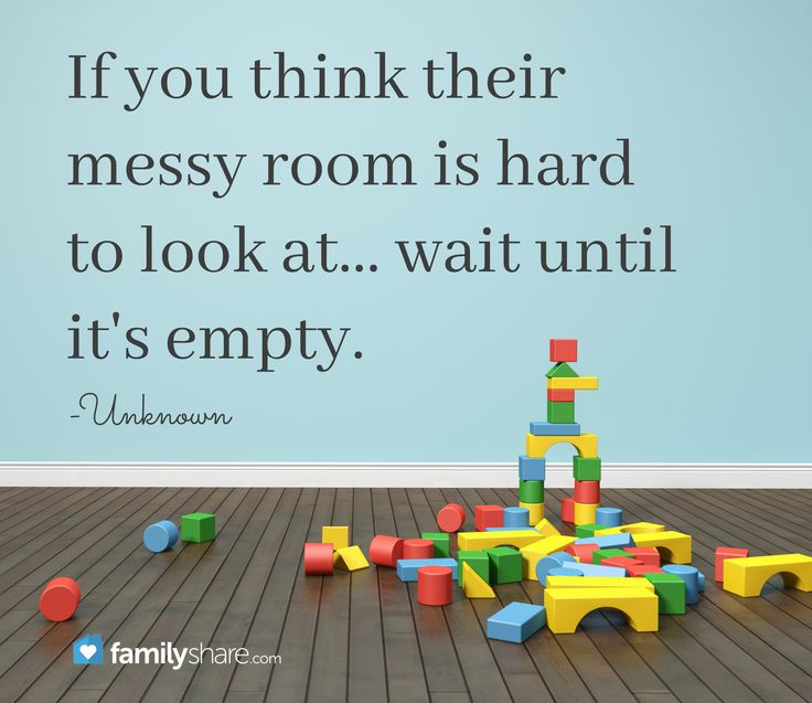 If you think their messy room is hard to look at... wait until it's empty. -Unknown
