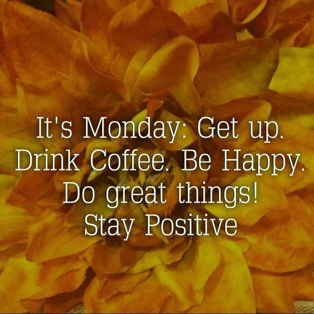 It's Monday... Get up. Drink Coffee. Be Happy. Do great things! Stay positive.