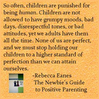 So often children are punished for being human.  Children are not allowed to have grumpy moods, bad days, disrespectful tones, or bad attitudes, yet we adults have them all the time.  None of us are perfect and we must stop holding our children to a higher standard than we can attain ourselves.