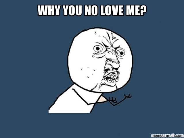 why u no love me meme