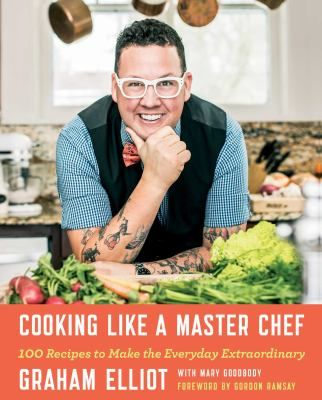 Cooking Like a Master Chef : 100 recipes to make the everyday extraordinary by Graham Elliot