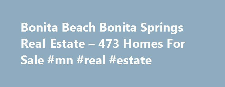 Bonita Beach Bonita Springs Real Estate – 473 Homes For Sale #mn #real #estate http://real-estate.nef2.com/bonita-beach-bonita-springs-real-estate-473-homes-for-sale-mn-real-estate/  #bonita springs real estate # Bonita Beach Bonita Springs Real Estate Why use Zillow? Zillow helps you find the newest Bonita Beach real estate listings. By analyzing information on thousands of single family homes for sale in Bonita Beach, Florida and across the United States, we calculate home values…