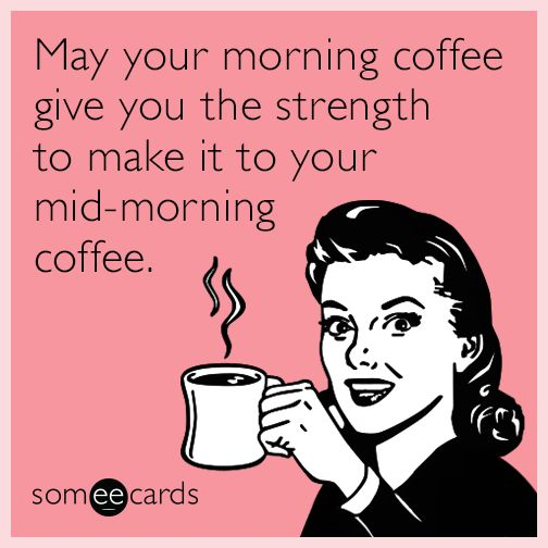 May your morning coffee give you the strength to make it to your mid-morning coffee.