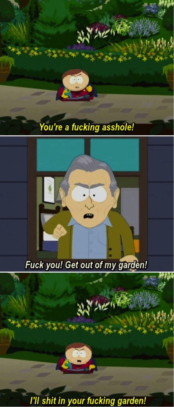 Cartman • I'll shit in your fucking garden!