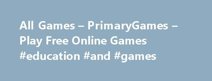 All Games – PrimaryGames – Play Free Online Games #education #and #games http://education.remmont.com/all-games-primarygames-play-free-online-games-education-and-games-2/  #education and games # Games at PrimaryGames PrimaryGames is the fun place to learn and play! Play cool games. math games, reading games, girl games, puzzles, sports games, print coloring pages, read online storybooks, and hang out with friends while playing one of the many virtual worlds found on PrimaryGames. Play your…