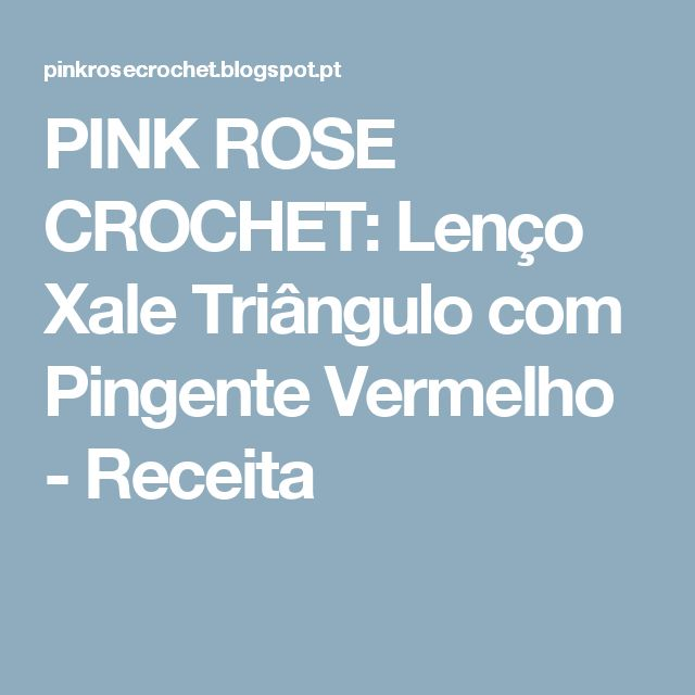 PINK ROSE CROCHET: Lenço Xale Triângulo com Pingente Vermelho - Receita
