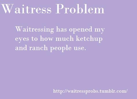 People basically just smother their food with Ranch and ketchup- Waitress Problems: Hilarious Quotes, Funny Pics, People Basically, Waitress Life, Funny Quotes, Server, Waitress Problems, Waitress Quotes, Waitress Humor