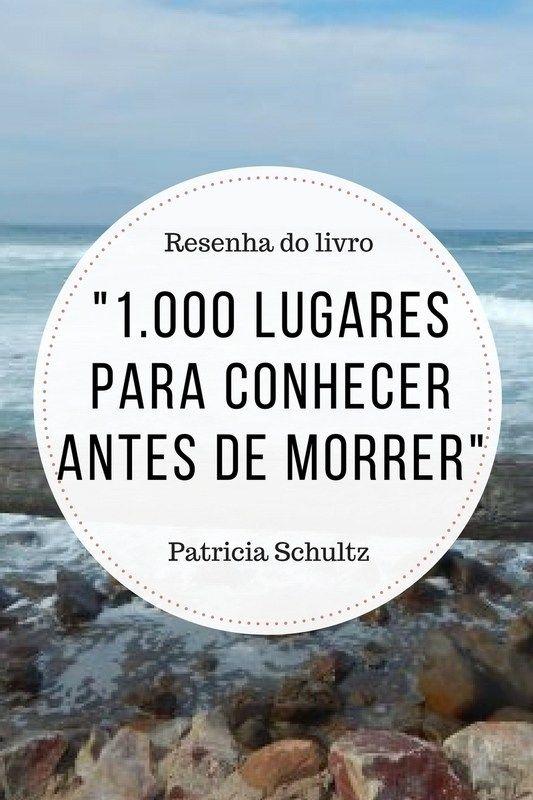 """Resenha: """"1.000 lugares para conhecer antes de morrer"""" (Patricia Schultz) - Juny Pelo Mundo"""