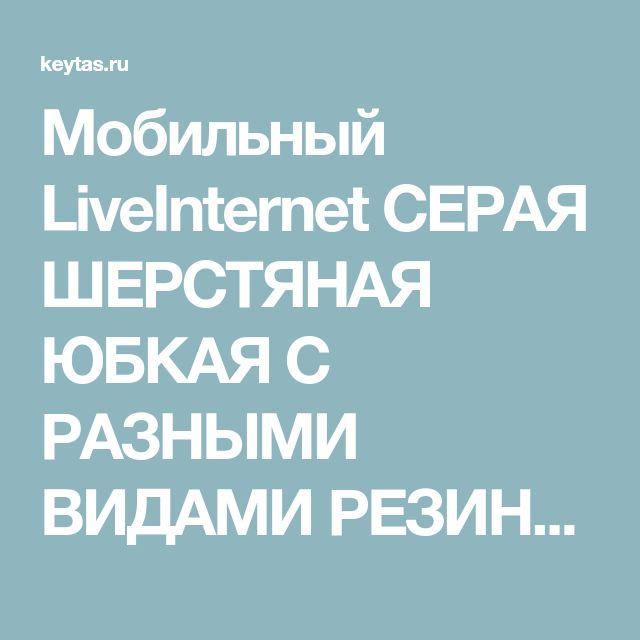 Мобильный LiveInternet СЕРАЯ ШЕРСТЯНАЯ ЮБКАЯ C РАЗНЫМИ ВИДАМИ РЕЗИНКИ   КЕЙТАС - ЖЕНСКИЕ ШТУЧКИ  