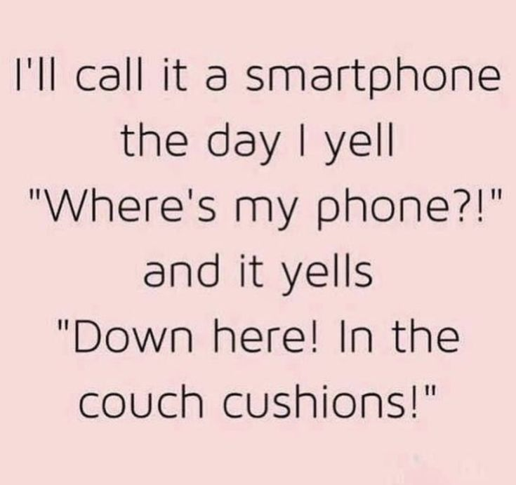 "I'll call it a smartphone the day I yell, ""Where's my phone?!"", and it yells, ""Down here! In the couch cushions!"""