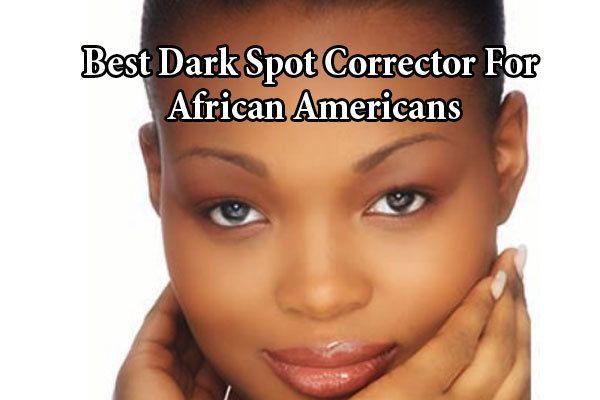 Best Dark Spot Corrector For African Americans Dark Spot Correctors Best Dark Spot Corrector Natural Anti Aging Skin Care Dark Spot Corrector
