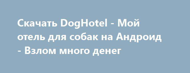 Скачать DogHotel - Мой отель для собак на Андроид - Взлом много денег http://droider-games.ru/1539-skachat-doghotel-moy-otel-dlya-sobak-na-android-vzlom-mnogo-deneg.html