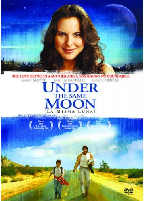"""Under the Same Moon (2007)  """"La misma luna"""" (original title) PG 13 - Director: Patricia Riggen - Writer: Ligiah Villalobos - Stars: Eugenio Derbez, Kate del Castillo, Adrian Alonso - A young Mexican boy travels to the U.S. to find his mother after his grandmother passes away. - DRAMA"""