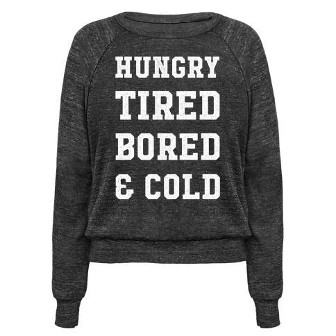 This 'Hungry Tired Bored and Cold' shirt is perfect for your whiny friend who always need food, a nap or a blanket.