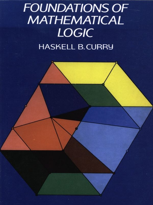 Foundations of Mathematical Logic by Haskell B. Curry  Written by a pioneer of mathematical logic, this comprehensive graduate-level text explores the constructive theory of first-order predicate calculus. It covers formal methods, including algorithms and epitheory, and offers a brief treatment of Markov's approach to algorithms, explains elementary facts about lattices and similar algebraic systems, and more. 1963 edition.