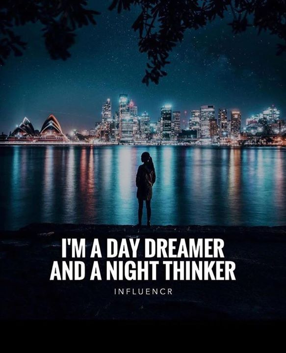Im a day dreamer and a night thinker.