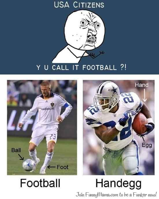 When I was little I thought it was weird that we called it football because you don't use your feet.