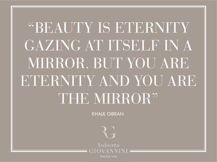 """""""Beauty is eternity gazing at itself in a mirror. But you are eternity and you are the mirror"""" Khalil Gibran"""