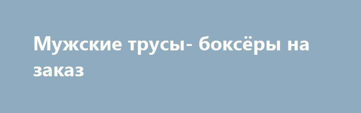 Мужские трусы- боксёры на заказ http://brandar.net/ru/a/ad/muzhskie-trusy-boksiory-na-zakaz/  Мужские трусы-боксеры на заказ по Вашим размерам. Ткань - трикотаж (100% хлопок). Цена 120 грн за 1 шт. Имеются различные расцветки тканей(на фото), наличие уточнять при заказе. Возможен пошив комплектов: мужские + женские(слипы и/или стринги) -цена 200 грн за 1 комплект из 2 единиц, 300 грн - за коплект из 3 единиц.