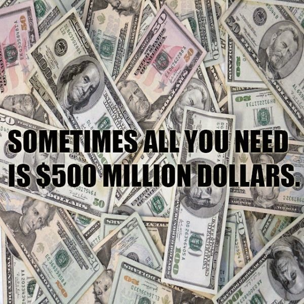 Sometimes… Sometimes all you need is 500 million dollars