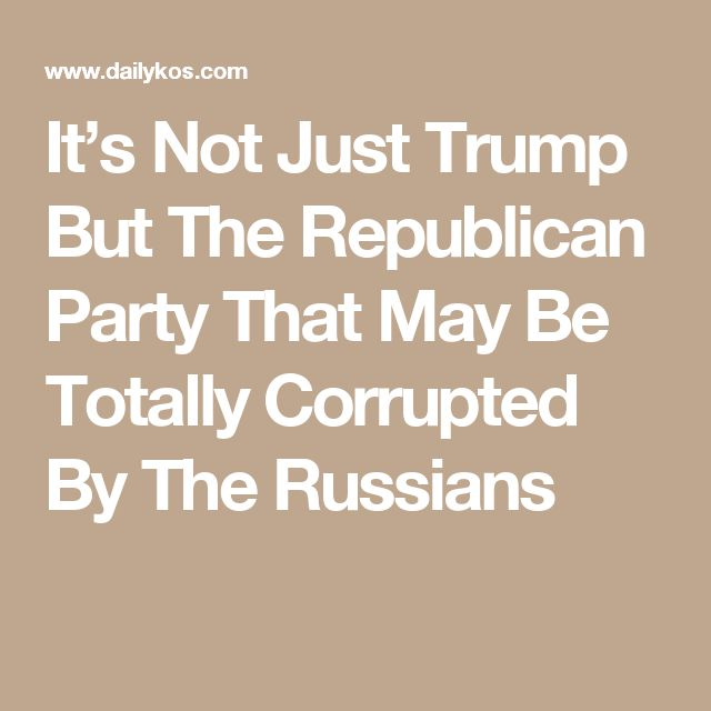 It's Not Just Trump But The Republican Party That May Be Totally Corrupted By The Russians
