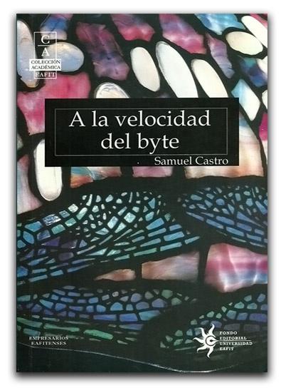 A la velocidad del byte – Samuel Castro – Universidad EAFIT     www.librosyeditores.com/tiendalemoine/emprendimiento-liderazgo/1362-a-la-velocidad-del-byte.html    Editores y distribuidores