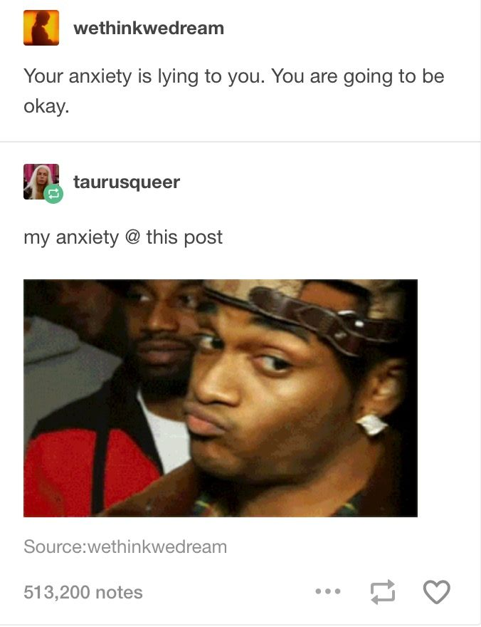 My anxiety: Woah there pal. That's a little edgy. Don't want all those popular sports people in your class judging you. Me: Yeah that sounds a bit right. Thanks anxiety for always setting me straight. ;)