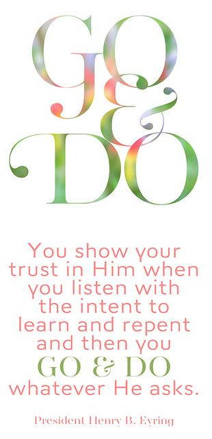 Go and Do. You show your trust in Him when you listen with the intent to learn and repent and then you Go and Do whatever he asks