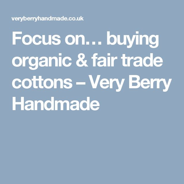 Focus on… buying organic & fair trade cottons – Very Berry Handmade