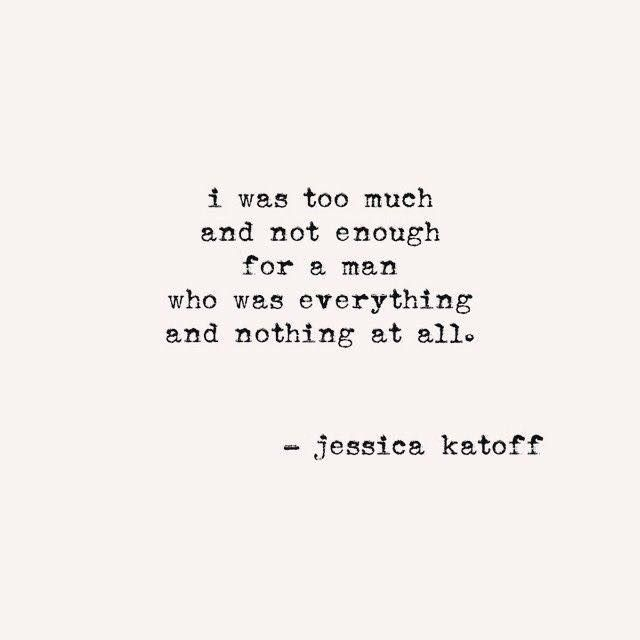 I was too much and not enough for someone who was everything and nothing at all.