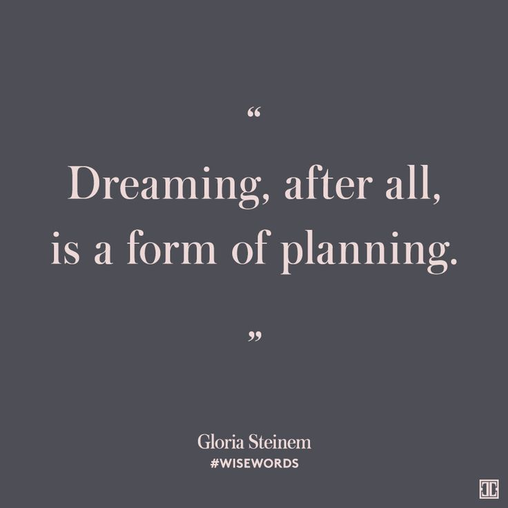 """Dreaming, after all, is a form of planning"" - Gloria Steinem"
