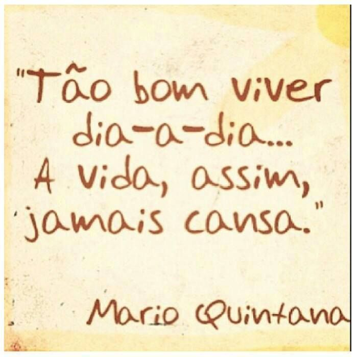 """""""Tão bom viver dia-a-dia... A vida, assim, jamais cansa."""" - Mario Quintana"""