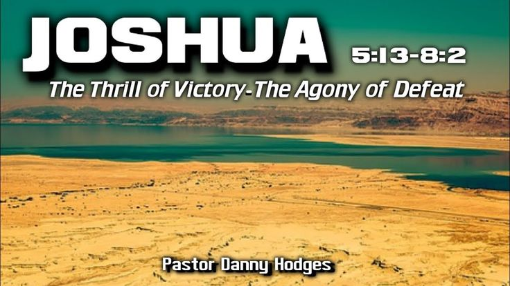 """JOSHUA 5:13-8:2 """"The Thrill of Victory-The Agony of Defeat"""" -  Pastor Danny Hodges"""