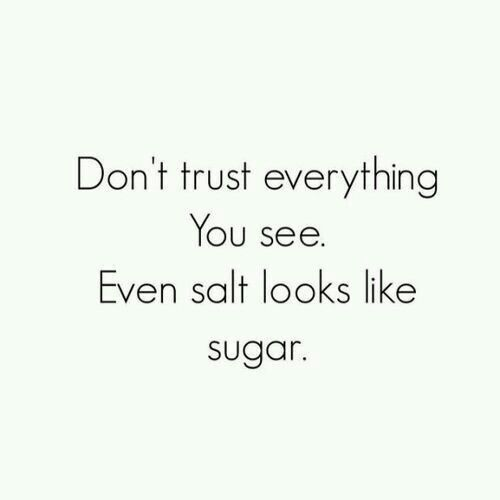 """""""Don't trust everything you see. Even salt looks like sugar."""""""