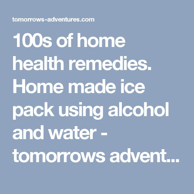 100s of home health remedies. Home made ice pack using alcohol and water - tomorrows adventures