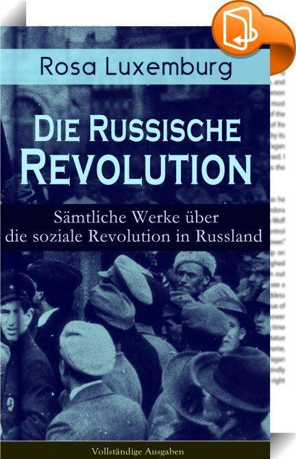 """Rosa Luxemburg: Die Russische Revolution (Sämtliche Werke über die soziale Revolution in Russland) - Vollständige Ausgaben    ::  Dieses eBook: """"Rosa Luxemburg: Die Russische Revolution (Sämtliche Werke über die soziale Revolution in Russland) - Vollständige Ausgaben"""" ist mit einem detaillierten und dynamischen Inhaltsverzeichnis versehen und wurde sorgfältig  korrekturgelesen. Rosa Luxemburg (1871-1919) war eine einflussreiche Vertreterin der europäischen Arbeiterbewegung, des Marxism..."""