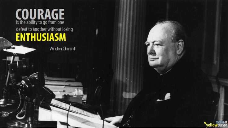 Courage is the ability to go from one defeat to another without losing Enthusiasm. (Winston Churchill)