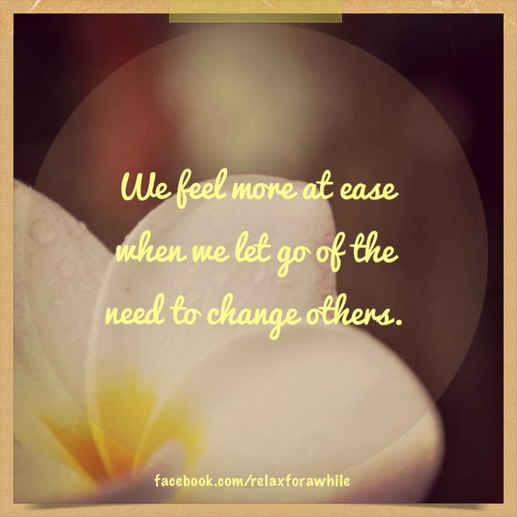 We feel more at ease when we let to of the need to change others.