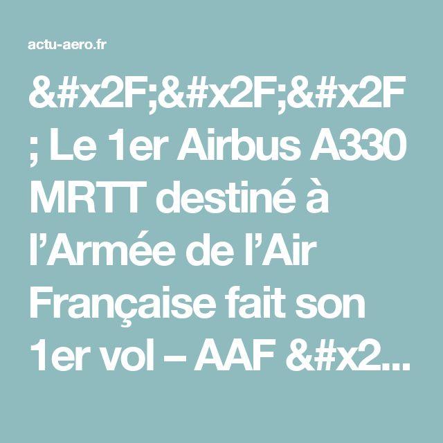 /// Le 1er Airbus A330 MRTT destiné à l'Armée de l'Air Française fait son 1er vol – AAF /// Actualité Aéronautique Francophone