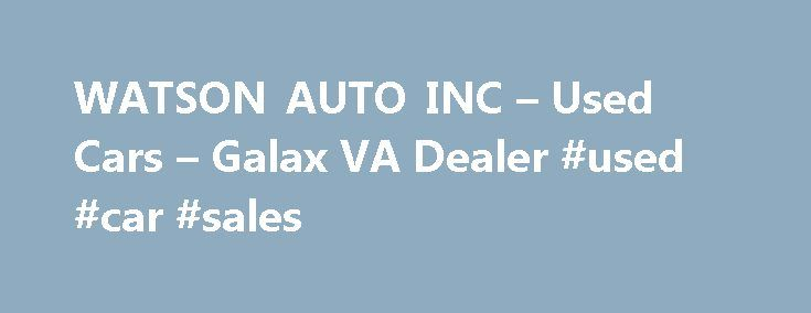WATSON AUTO INC – Used Cars – Galax VA Dealer #used #car #sales http://philippines.remmont.com/watson-auto-inc-used-cars-galax-va-dealer-used-car-sales/  #used auto dealers # WATSON AUTO INC – Galax VA, 24333 Galax's WATSON AUTO INC Used Cars, Auto Financing Used Cars. Car Loans in Galax Welcome to the Galax's Used Cars, Auto Financing lot website. Here you'll find all the information you need to make an informed purchase of Used Cars. Car Loans inventory at our Galax Used Cars, financing…